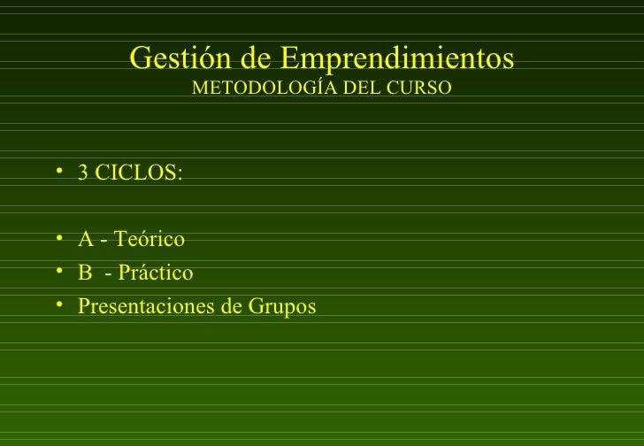 Gestión de Emprendimientos METODOLOGÍA DEL CURSO <ul><li>3 CICLOS: </li></ul><ul><li>A - Teórico </li></ul><ul><li>B  - Pr...
