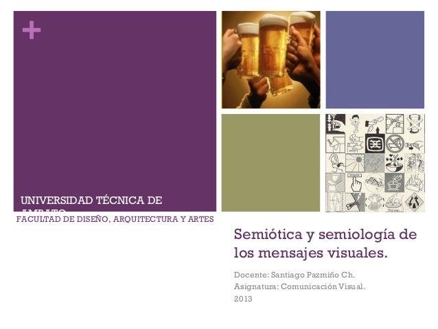 + Semiótica y semiología de los mensajes visuales. Docente: Santiago Pazmiño Ch. Asignatura: Comunicación Visual. 2013 UNI...