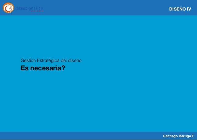 DISEÑO IV  Gestión Estratégica del diseño  Es necesaria?  Santiago Barriga F.