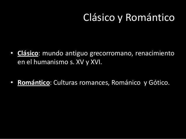 Clásico y Romántico • Clásico: mundo antiguo grecorromano, renacimiento en el humanismo s. XV y XVI. • Romántico: Culturas...
