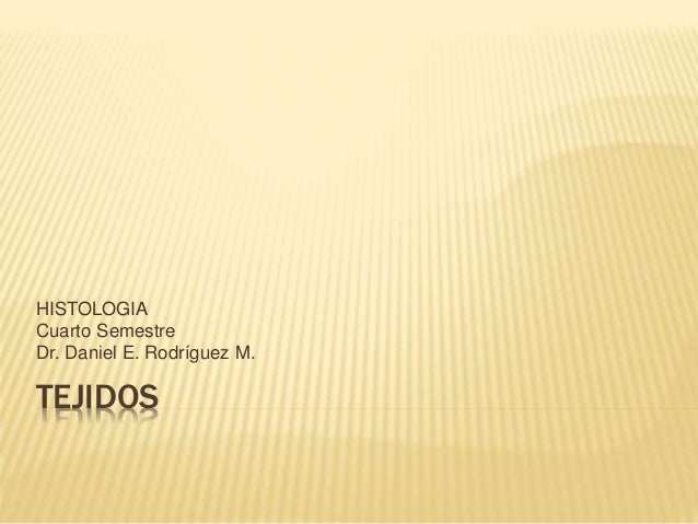 HISTOLOGIA  Cuarto Semestre  Dr. Daniel E. Rodríguez M.  TEJIDOS