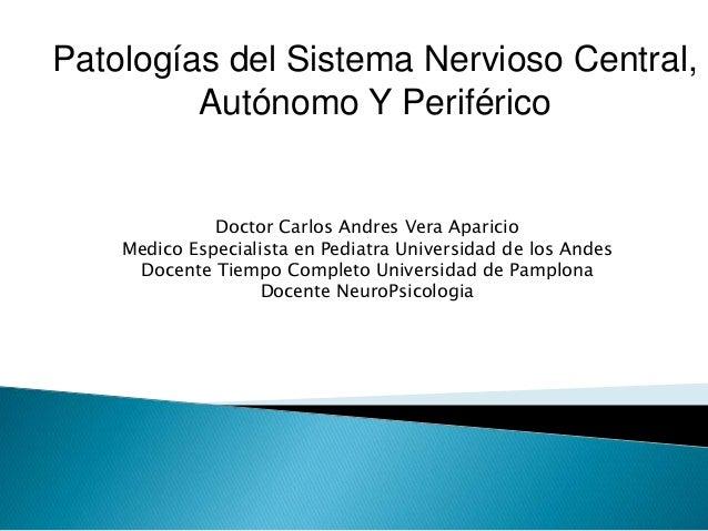 Patologías del Sistema Nervioso Central, Autónomo Y Periférico Doctor Carlos Andres Vera Aparicio Medico Especialista en P...