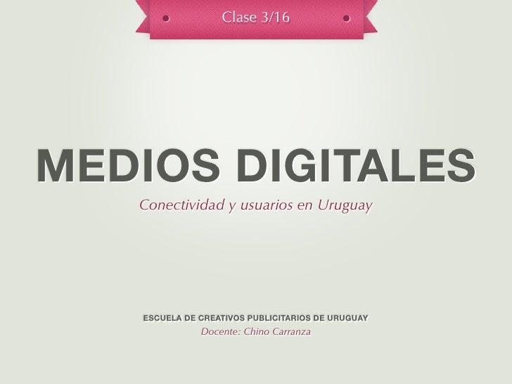 Clase 3/16MEDIOS DIGITALES   Conectividad y usuarios en Uruguay   ESCUELA DE CREATIVOS PUBLICITARIOS DE URUGUAY           ...