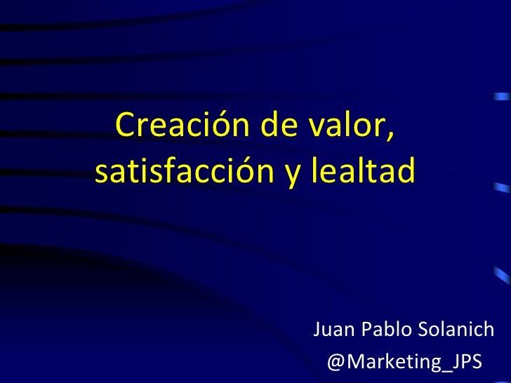 Creación de valor,satisfacción y lealtad              Juan Pablo Solanich               @Marketing_JPS