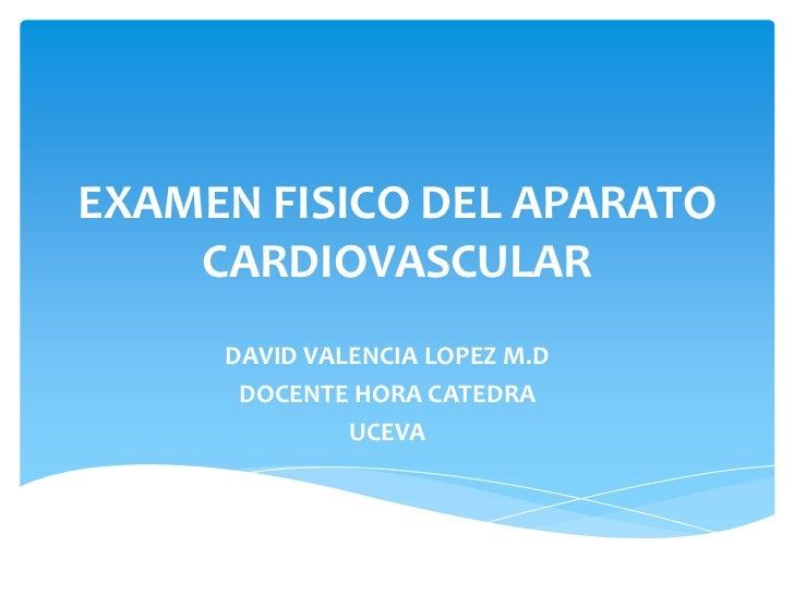 EXAMEN FISICO DEL APARATO    CARDIOVASCULAR     DAVID VALENCIA LOPEZ M.D      DOCENTE HORA CATEDRA              UCEVA