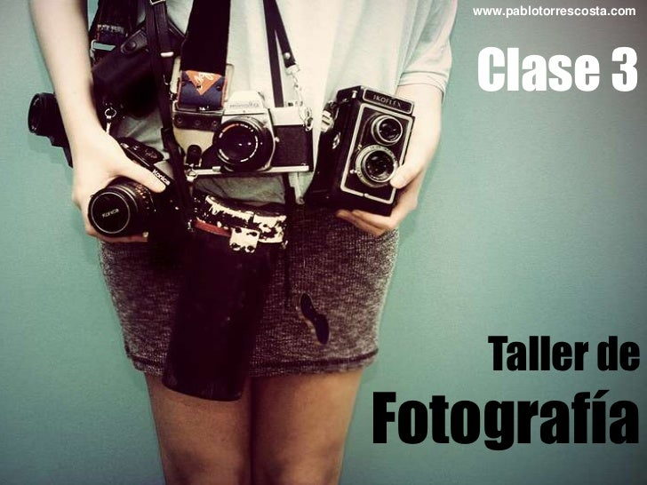 www.pablotorrescosta.com<br />Clase 3<br />Taller de<br />Fotografía<br />