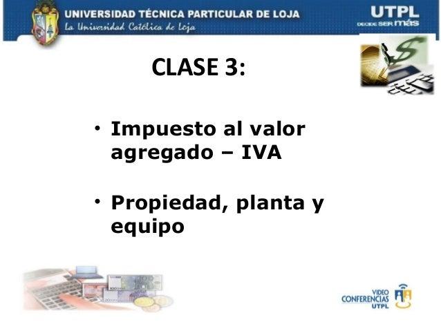 CLASE 3:• Impuesto al valor  agregado – IVA• Propiedad, planta y  equipo
