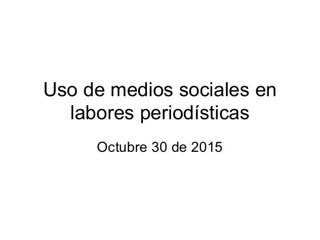 Uso de medios sociales en labores periodísticas Octubre 30 de 2015