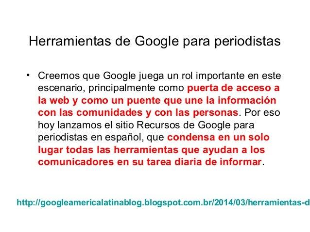 Herramientas de Google para periodistas • Creemos que Google juega un rol importante en este escenario, principalmente com...