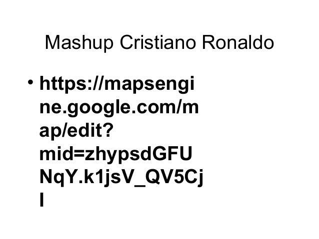 Mashup Cristiano Ronaldo • https://mapsengi ne.google.com/m ap/edit? mid=zhypsdGFU NqY.k1jsV_QV5Cj I