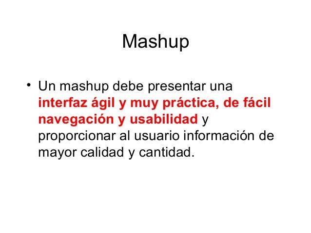 Mashup • Un mashup debe presentar una interfaz ágil y muy práctica, de fácil navegación y usabilidad y proporcionar al usu...