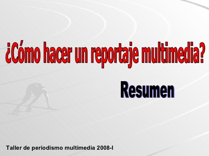 ¿Cómo hacer un reportaje multimedia? Resumen Taller de periodismo multimedia 2008-I