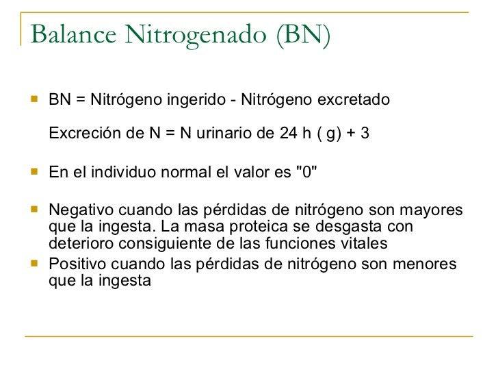 Balance Nitrogenado (BN) <ul><li>BN = Nitrógeno ingerido - Nitrógeno excretado Excreción de N = N urinario de 24 h ( g) + ...
