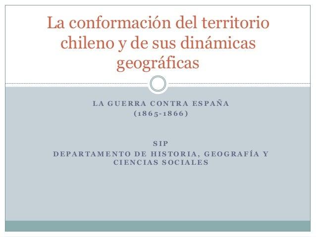 La conformación del territorio  chileno y de sus dinámicas  geográficas  LA GUERRA CONTRA ESPAÑA  ( 1865 - 1866)  SIP  DEP...
