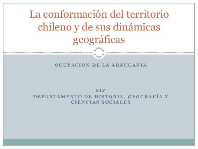 La conformación del territorio  chileno y de sus dinámicas  geográficas  OCUPACIÓN DE LA ARAUCANÍA  SIP  DEPARTAMENTO DE H...