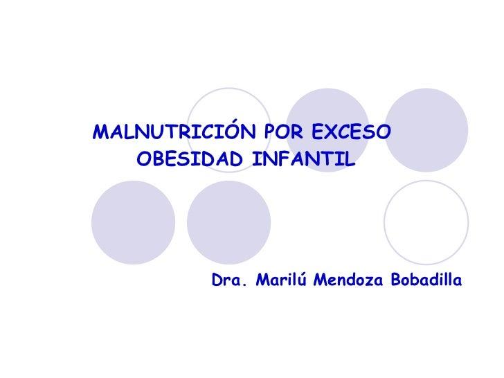 MALNUTRICIÓN POR EXCESO  OBESIDAD INFANTIL Dra. Marilú Mendoza Bobadilla