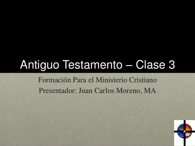 Antiguo Testamento – Clase 3 Formación Para el Ministerio Cristiano Presentador: Juan Carlos Moreno, MA