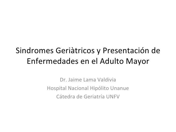 Sindromes Geriàtricos y Presentación de   Enfermedades en el Adulto Mayor             Dr. Jaime Lama Valdivia        Hospi...
