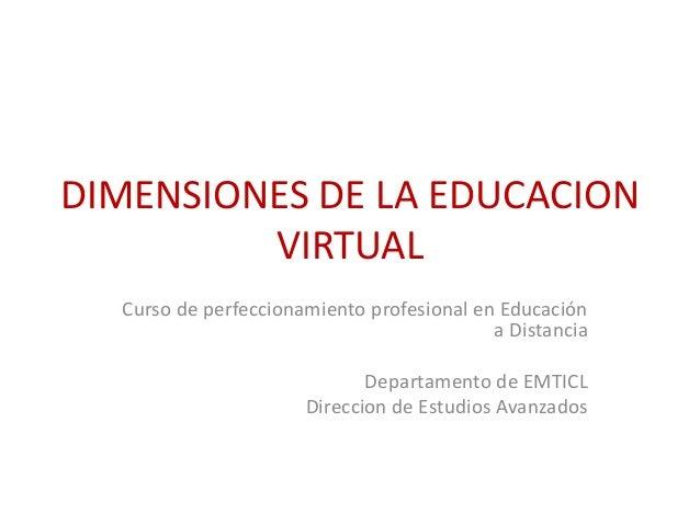 DIMENSIONES DE LA EDUCACION  VIRTUAL  Curso de perfeccionamiento profesional en Educación  a Distancia  Departamento de EM...