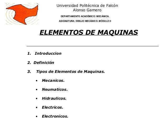 1. Introduccion2. Definición3. Tipos de Elementos de Maquinas.• Mecanicos.• Neumaticos.• Hidraulicos.• Electricos.• Electr...