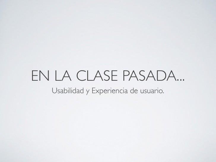 EN LA CLASE PASADA...  Usabilidad y Experiencia de usuario.