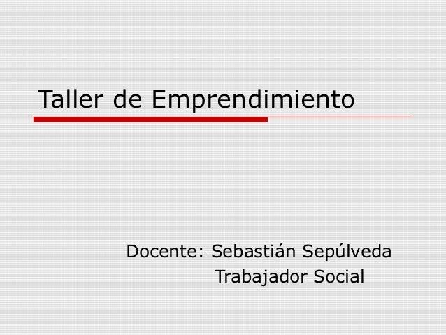 Taller de Emprendimiento      Docente: Sebastián Sepúlveda               Trabajador Social