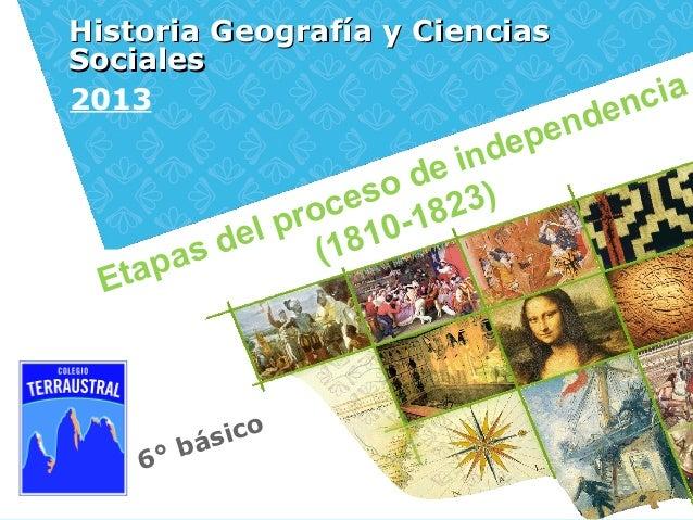 6° básicoHistoria Geografía y CienciasHistoria Geografía y CienciasSocialesSociales2013Etapas del proceso de independencia...