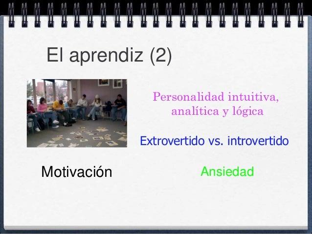 El aprendiz (2)  Personalidad intuitiva,  analítica y lógica  Extrovertido vs. introvertido  Motivación Ansiedad