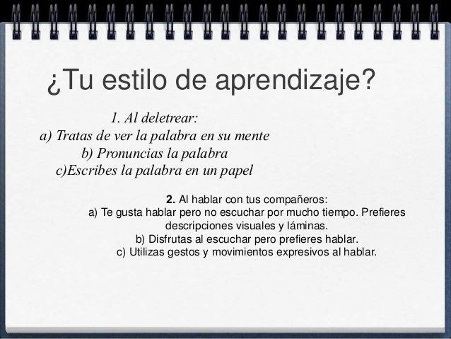 ¿Tu estilo de aprendizaje?  1. Al deletrear:  a) Tratas de ver la palabra en su mente  b) Pronuncias la palabra  c)Escribe...
