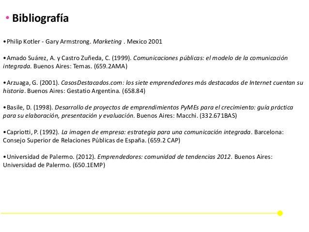 •Philip Kotler - Gary Armstrong. Marketing . Mexico 2001 •Amado Suárez, A. y Castro Zuñeda, C. (1999). Comunicaciones públ...