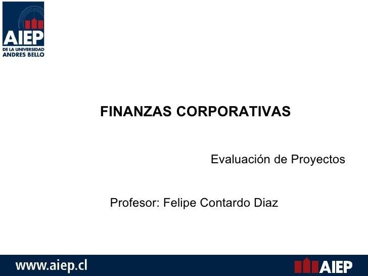 FINANZAS CORPORATIVAS Evaluación de Proyectos Profesor: Felipe Contardo Diaz