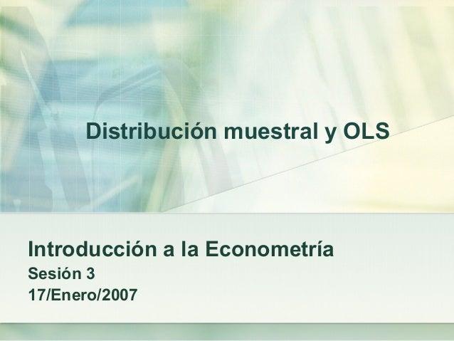 Distribución muestral y OLS Introducción a la Econometría Sesión 3 17/Enero/2007