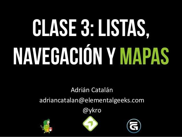 CLASE 3: Listas, Navegación y mapas Adrián  Catalán   adriancatalan@elementalgeeks.com   @ykro
