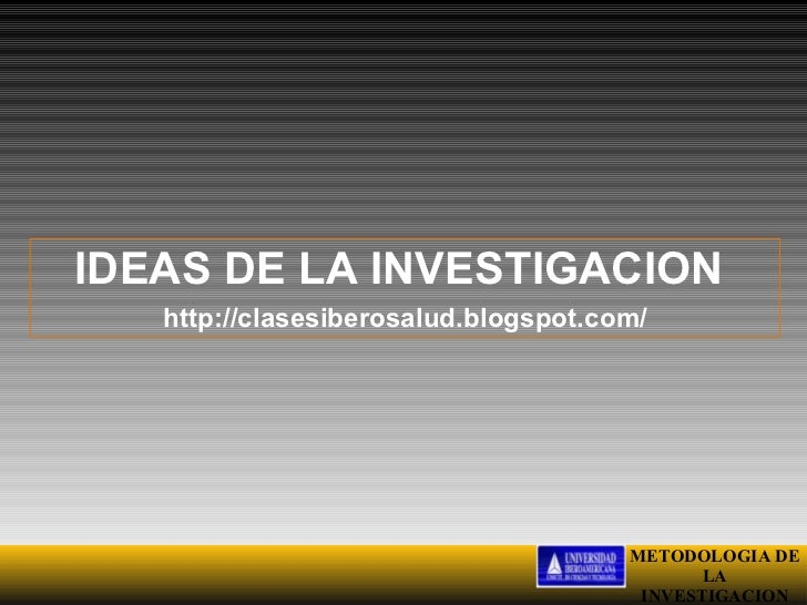 IDEAS DE LA INVESTIGACION   http://clasesiberosalud.blogspot.com/                                      METODOLOGIA DE     ...