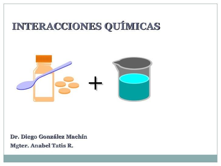 INTERACCIONES QUÍMICAS                            +Dr. Diego González MachínMgter. Anabel Tatis R.