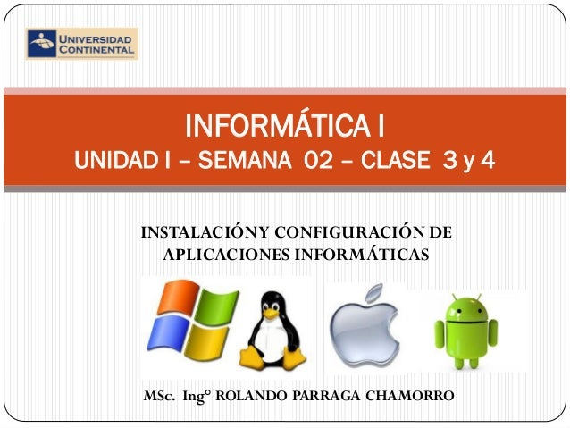 INFORMÁTICA I UNIDAD I – SEMANA 02 – CLASE 3 y 4 INSTALACIÓN Y CONFIGURACIÓN DE APLICACIONES INFORMÁTICAS  MSc. Ing° ROLAN...