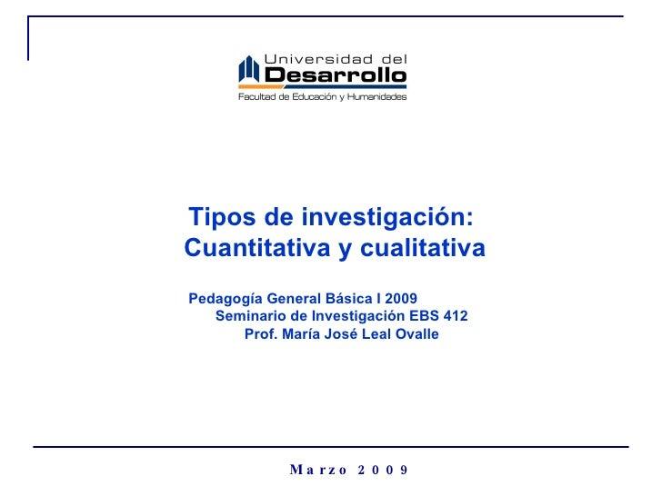 Tipos de investigación:  Cuantitativa y cualitativa Marzo 2009 Pedagogía General Básica I 2009  Seminario de Investigación...