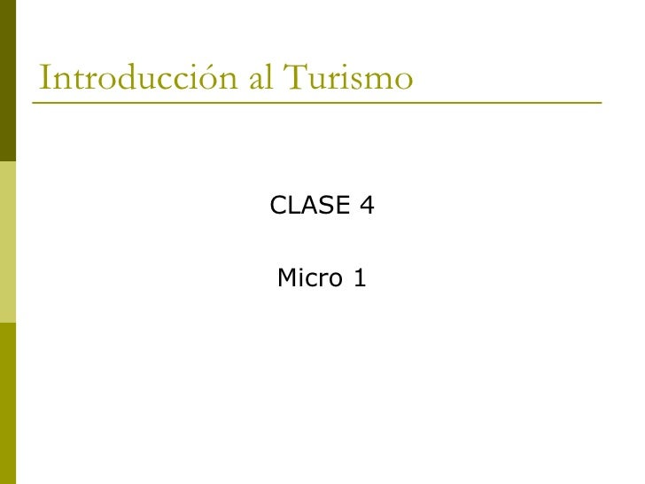 Introducción al Turismo <ul><li>CLASE 4 </li></ul><ul><li>Micro 1 </li></ul>