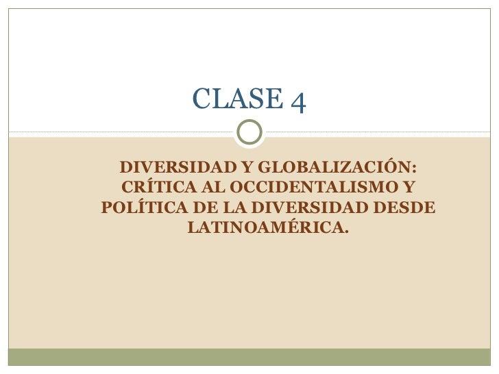 DIVERSIDAD Y GLOBALIZACIÓN: CRÍTICA AL OCCIDENTALISMO Y POLÍTICA DE LA DIVERSIDAD DESDE LATINOAMÉRICA. CLASE 4