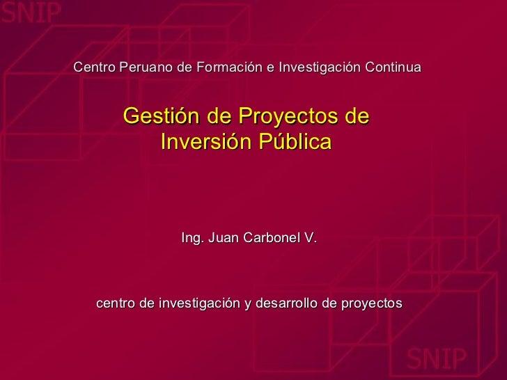 Centro Peruano de Formación e Investigación Continua  Gestión de Proyectos de  Inversión Pública  Ing. Juan Carbonel V. ce...