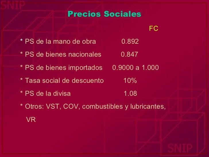 Precios Sociales <ul><li>FC </li></ul><ul><li>*  PS de la mano de obra  0.892 </li></ul><ul><li>* PS de bienes nacionales ...