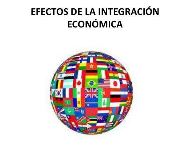EFECTOS DE LA INTEGRACIÓN ECONÓMICA