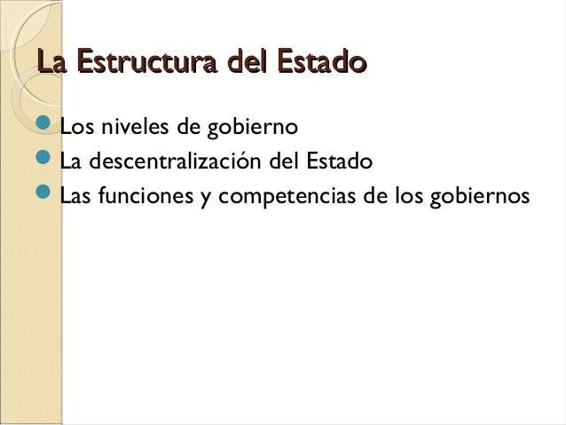 La Estructura del EstadoLa Estructura del Estado Los niveles de gobierno La descentralización del Estado Las funciones ...