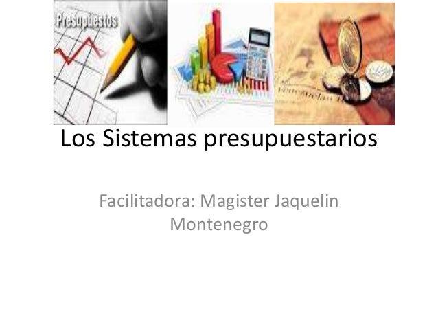 Los Sistemas presupuestarios Facilitadora: Magister Jaquelin Montenegro
