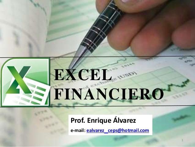 EXCEL FINANCIERO 1 Prof. Enrique Álvarez e-mail: ealvarez_ceps@hotmail.com