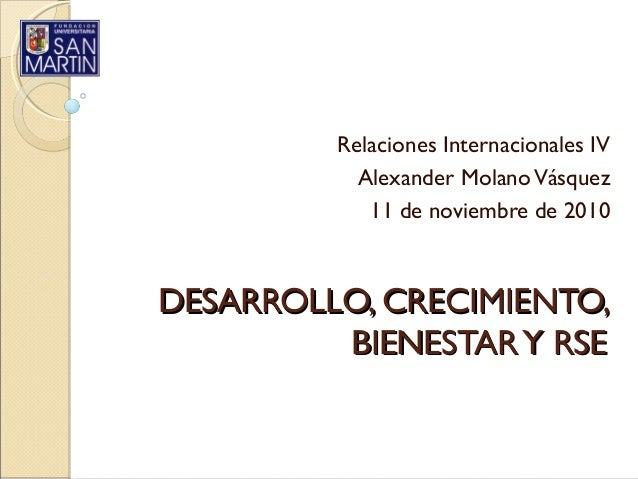 DESARROLLO, CRECIMIENTO,DESARROLLO, CRECIMIENTO, BIENESTARY RSEBIENESTARY RSE Relaciones Internacionales IV Alexander Mola...