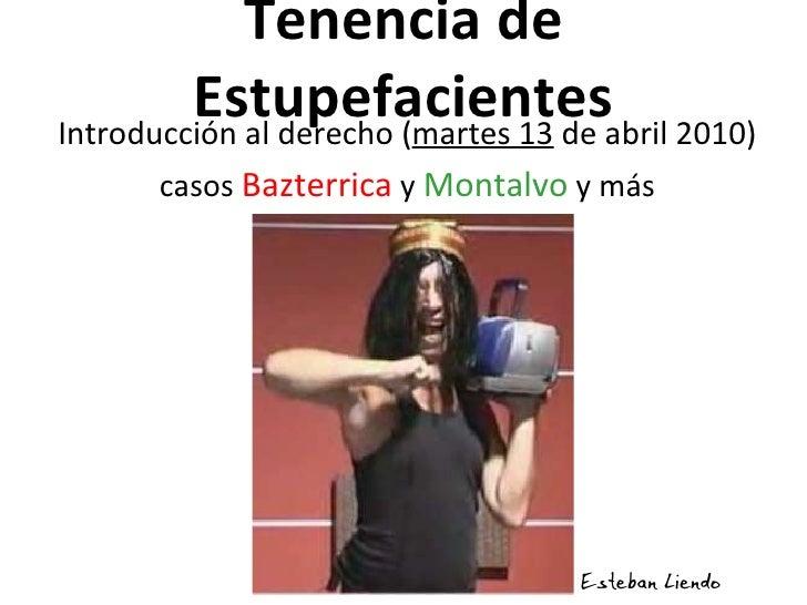 Tenencia de Estupefacientes <ul><li>Introducción al derecho ( martes 13  de abril 2010) </li></ul><ul><li>casos  Bazterric...