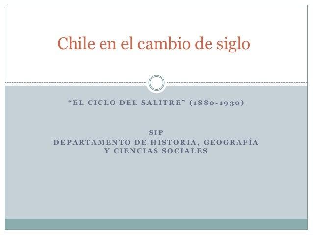 """Chile en el cambio de siglo  """" E L C I C L O D E L S A L I T R E """" ( 1 8 8 0 -1930)  SIP  DEPARTAMENTO DE HISTORIA, GEOGRA..."""