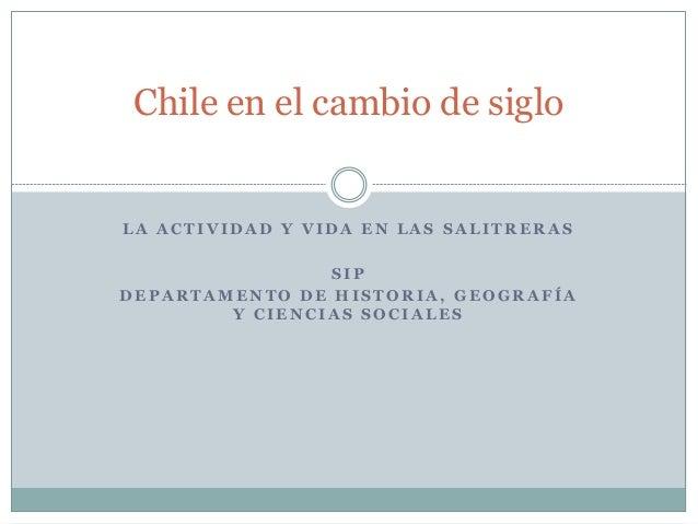 Chile en el cambio de siglo  LA ACTIVIDAD Y VIDA EN LAS SALITRERAS  SIP  DEPARTAMENTO DE HISTORIA, GEOGRAFÍA  Y CIENCIAS S...