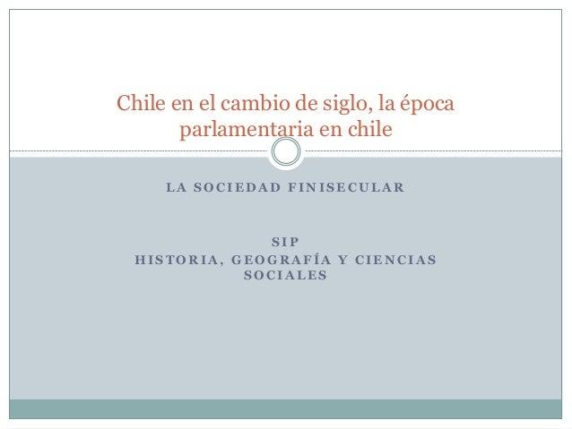 Chile en el cambio de siglo, la época  parlamentaria en chile  LA SOCIEDAD FINISECULAR  SIP  HISTORIA, GEOGRAFÍA Y CIENCIA...